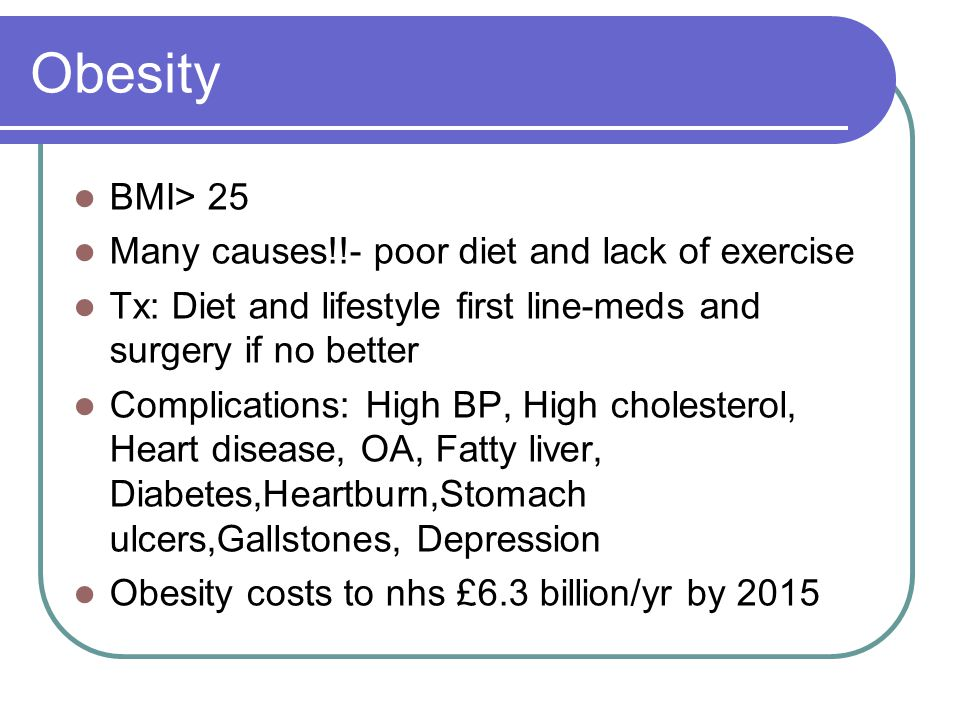 Obesity BMI> 25 Many causes!!- poor diet and lack of exercise Tx: Diet and lifestyle first line-meds and surgery if no better Complications: High BP,