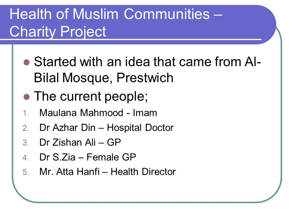Health of Muslim Communities – Charity Project Started with an idea that came from Al- Bilal Mosque, Prestwich The current people; 1. Maulana Mahmood