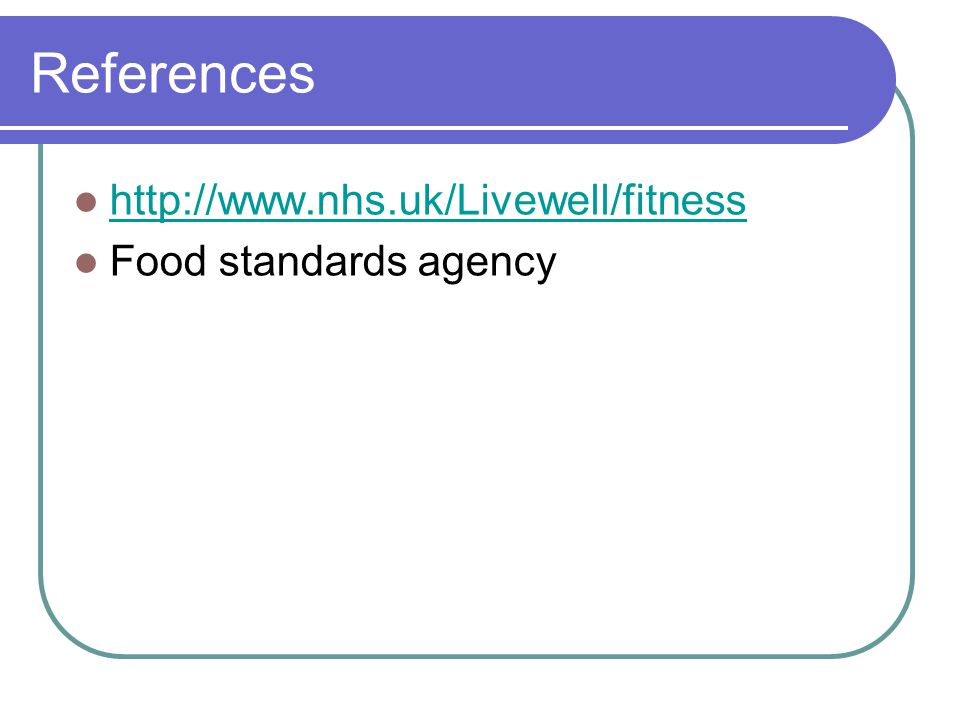 References http://www.nhs.uk/Livewell/fitness Food standards agency