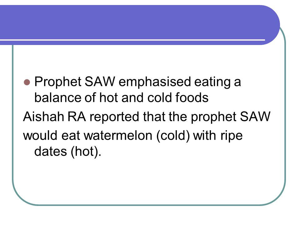 Prophet SAW emphasised eating a balance of hot and cold foods Aishah RA reported that the prophet SAW would eat watermelon (cold) with ripe dates (hot