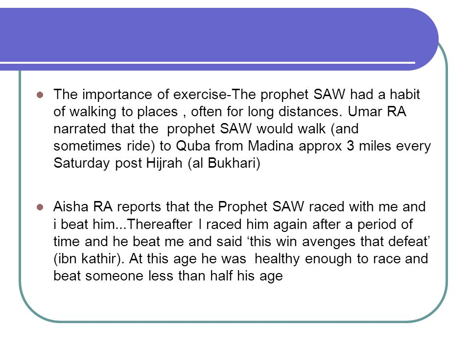 The importance of exercise-The prophet SAW had a habit of walking to places, often for long distances. Umar RA narrated that the prophet SAW would wal