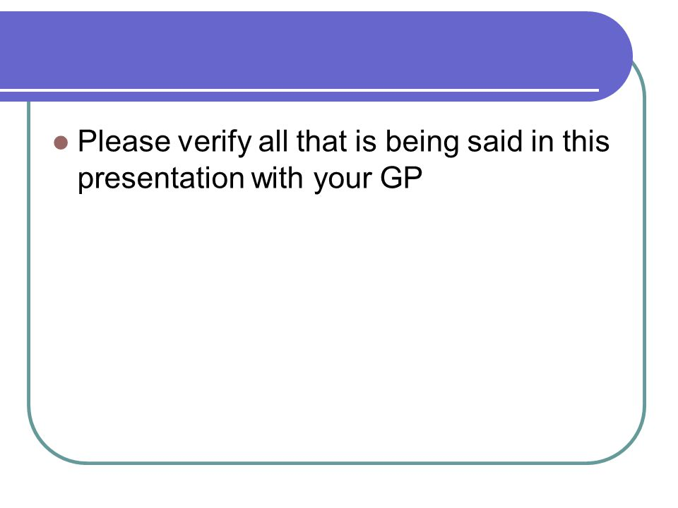 Please verify all that is being said in this presentation with your GP