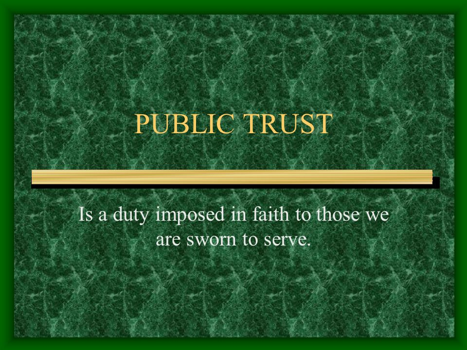 PUBLIC TRUST Is a duty imposed in faith to those we are sworn to serve.