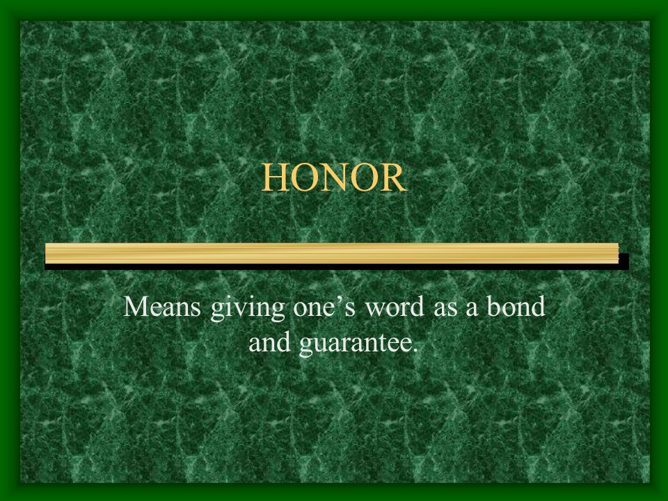 HONOR Means giving one's word as a bond and guarantee.