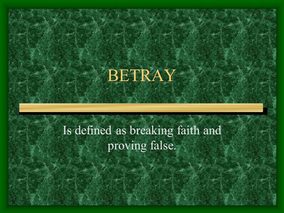 BETRAY Is defined as breaking faith and proving false.