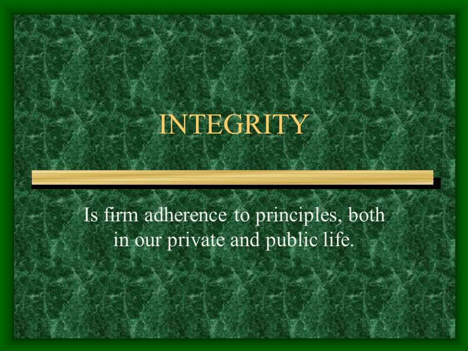 INTEGRITY Is firm adherence to principles, both in our private and public life.