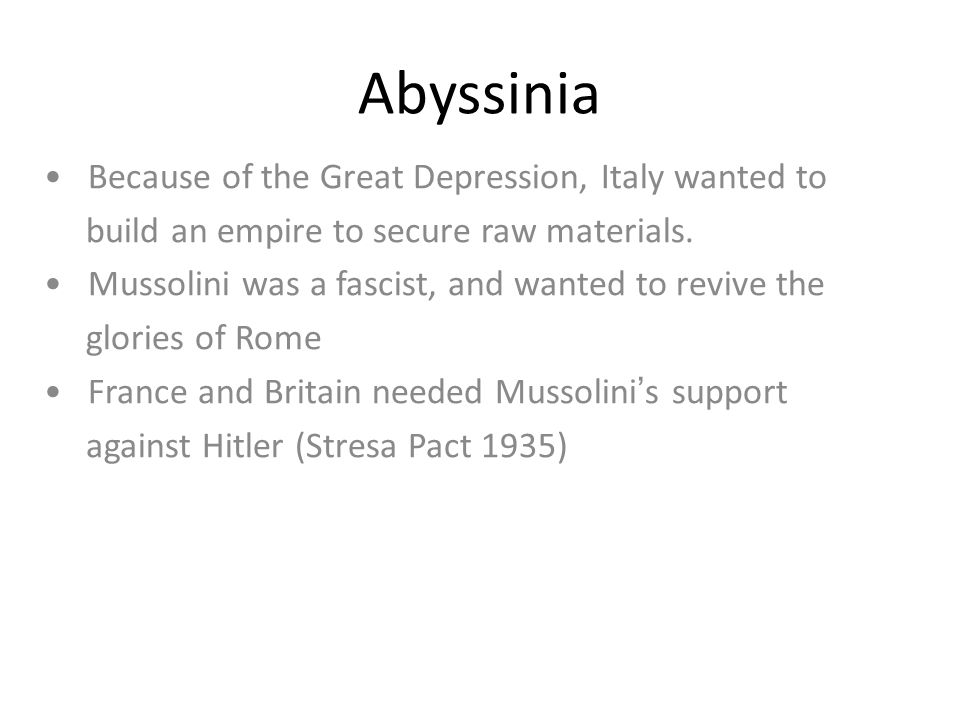Abyssinia Because of the Great Depression, Italy wanted to build an empire to secure raw materials. Mussolini was a fascist, and wanted to revive the