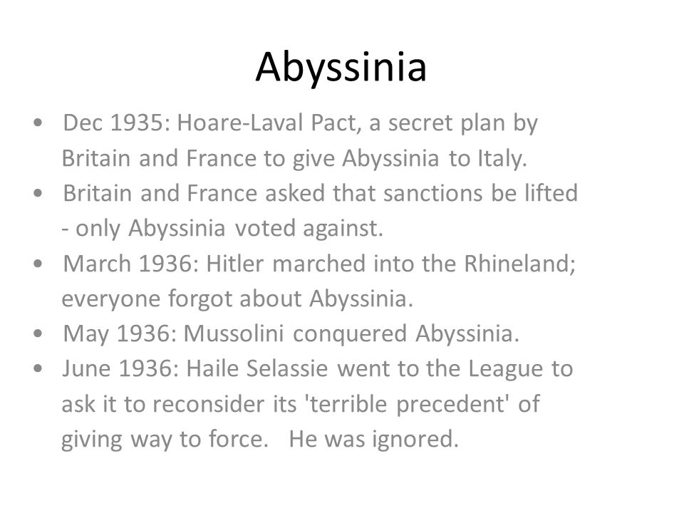 Abyssinia Dec 1935: Hoare-Laval Pact, a secret plan by Britain and France to give Abyssinia to Italy. Britain and France asked that sanctions be lifte