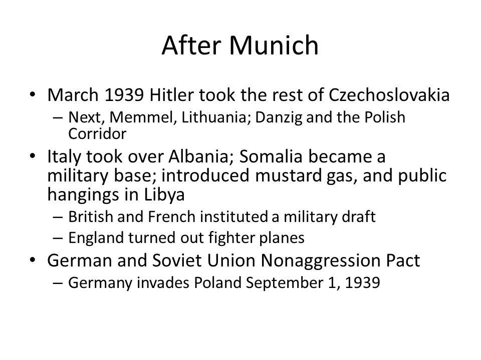 After Munich March 1939 Hitler took the rest of Czechoslovakia – Next, Memmel, Lithuania; Danzig and the Polish Corridor Italy took over Albania; Soma