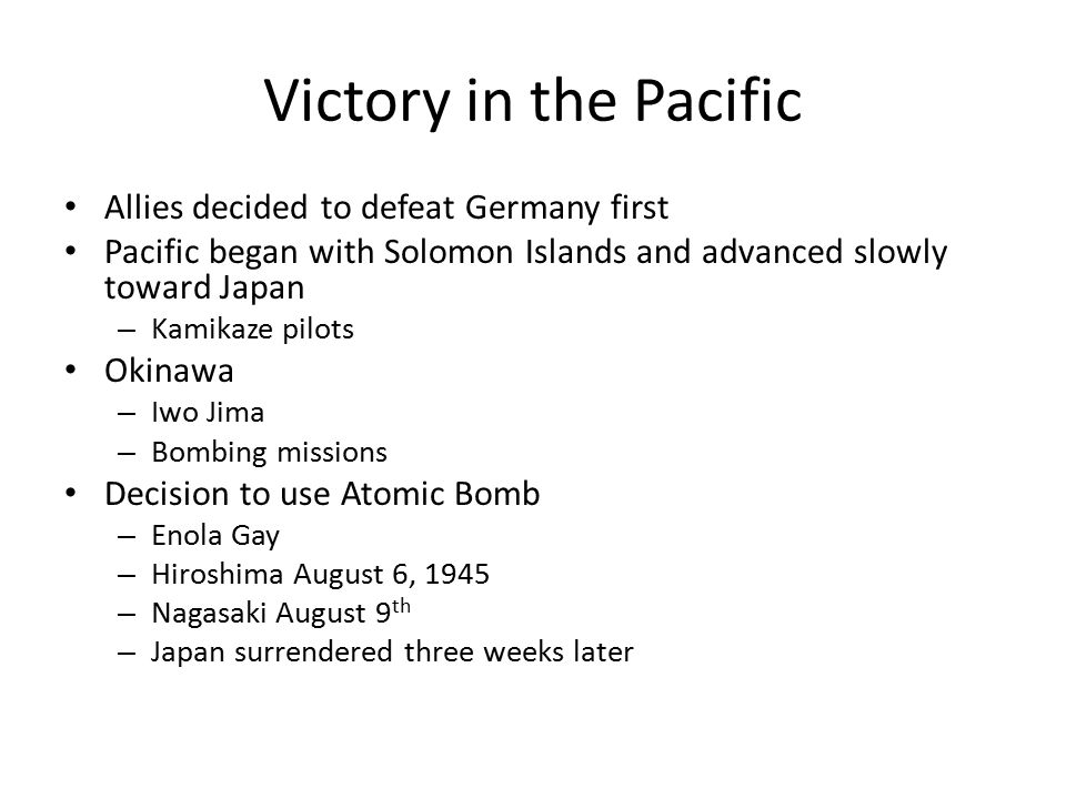 Victory in the Pacific Allies decided to defeat Germany first Pacific began with Solomon Islands and advanced slowly toward Japan – Kamikaze pilots Ok
