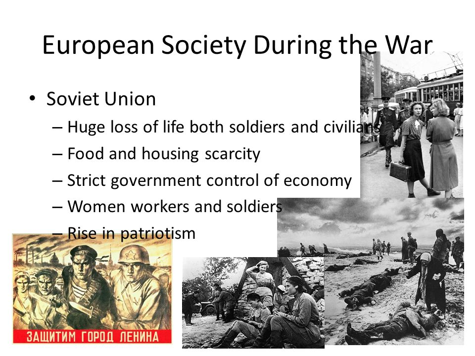 Soviet Union – Huge loss of life both soldiers and civilians – Food and housing scarcity – Strict government control of economy – Women workers and so