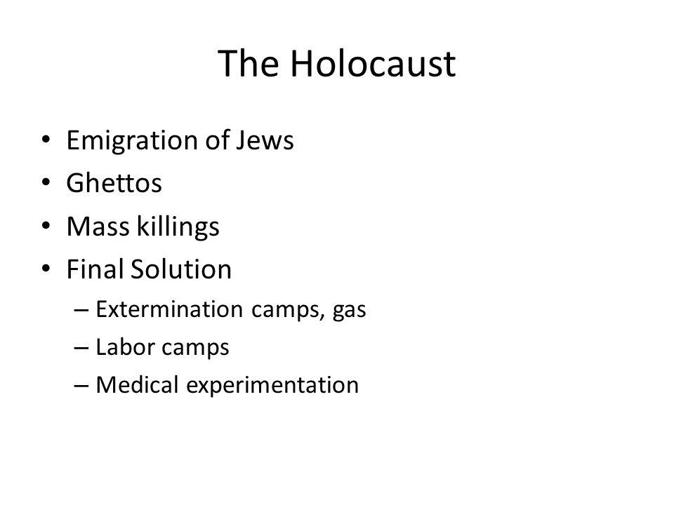 The Holocaust Emigration of Jews Ghettos Mass killings Final Solution – Extermination camps, gas – Labor camps – Medical experimentation