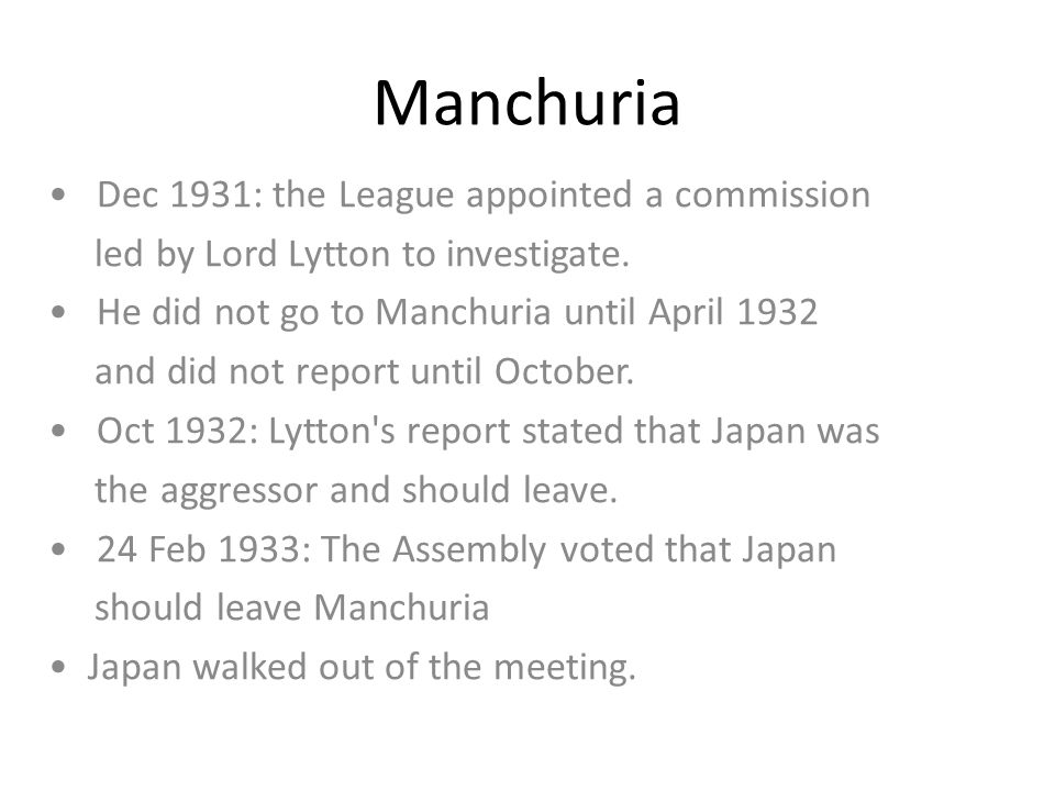 Manchuria Dec 1931: the League appointed a commission led by Lord Lytton to investigate. He did not go to Manchuria until April 1932 and did not repor