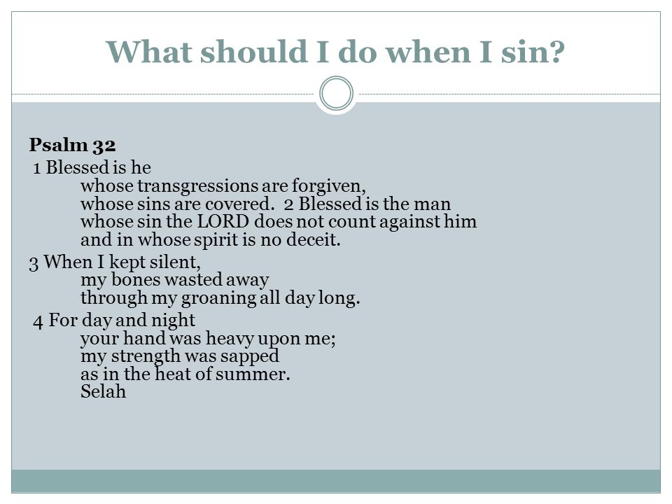 What should I do when I sin? Psalm 32 1 Blessed is he whose transgressions are forgiven, whose sins are covered. 2 Blessed is the man whose sin the LO