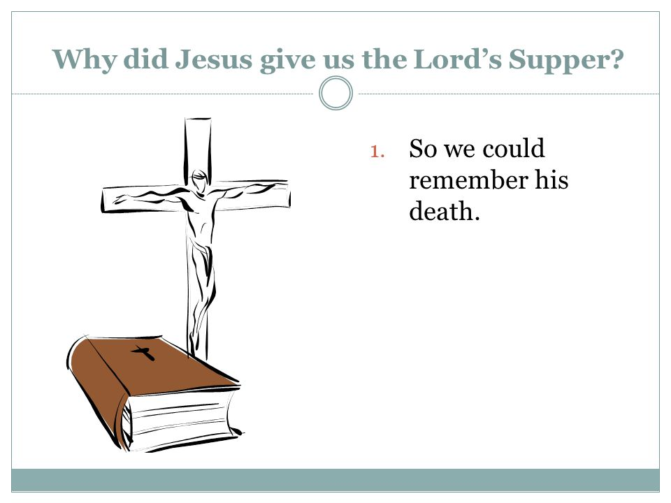 Why did Jesus give us the Lord's Supper 1. So we could remember his death.