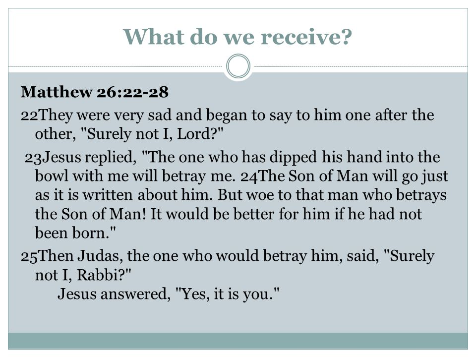 What do we receive? Matthew 26:22-28 22They were very sad and began to say to him one after the other,