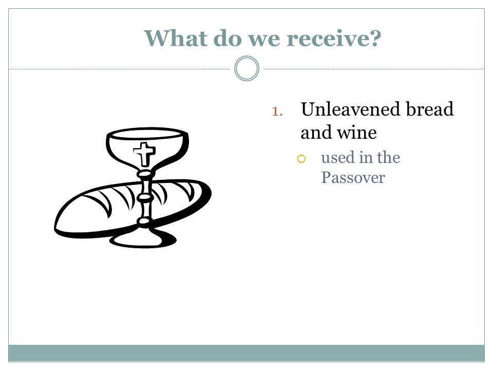 What do we receive 1. Unleavened bread and wine  used in the Passover