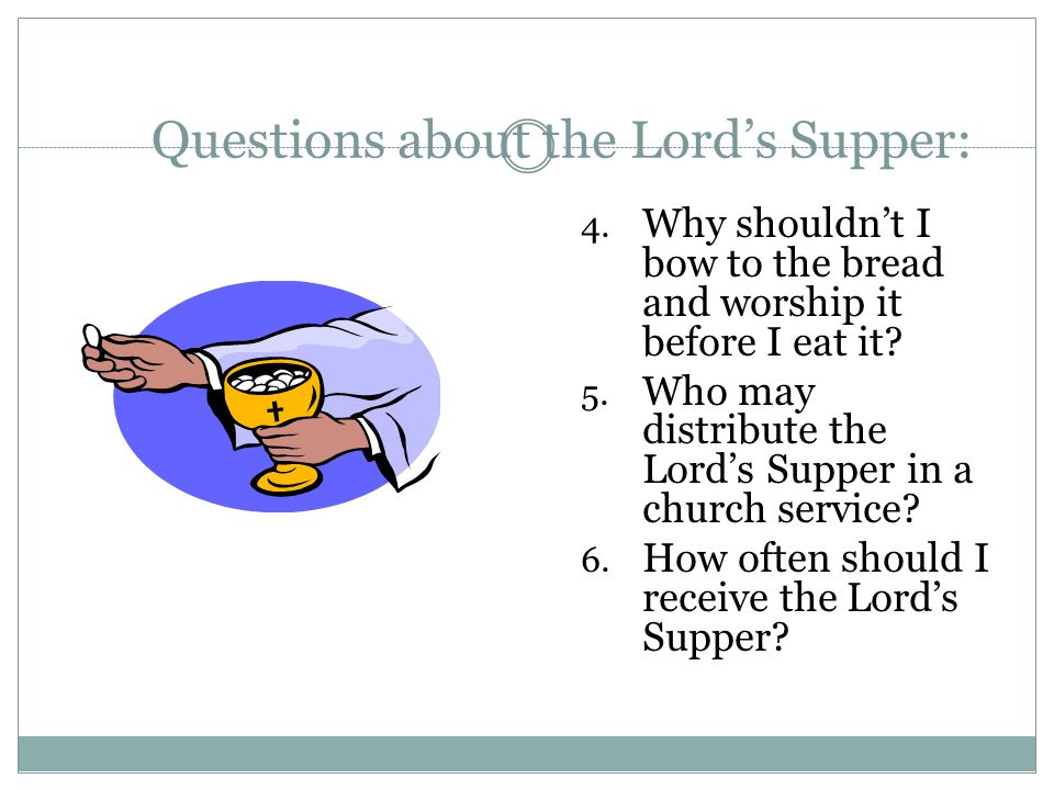 Questions about the Lord's Supper: 4. Why shouldn't I bow to the bread and worship it before I eat it? 5. Who may distribute the Lord's Supper in a ch