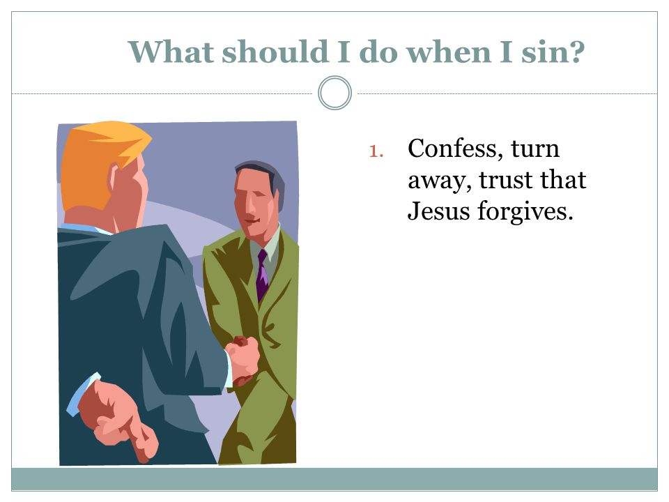What should I do when I sin? 1. Confess, turn away, trust that Jesus forgives.