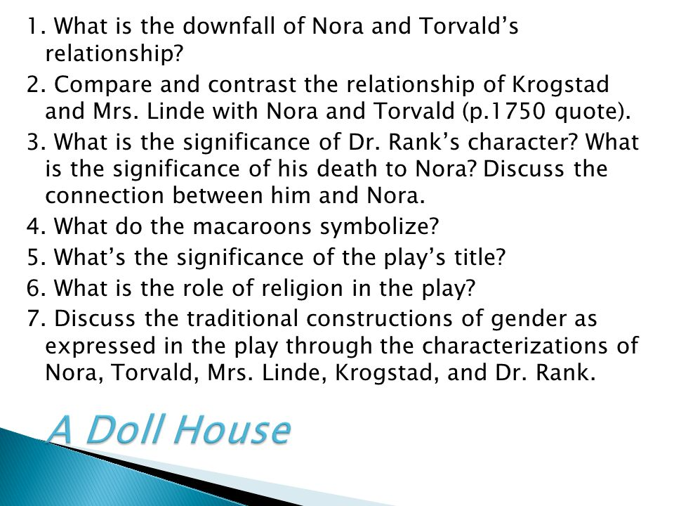 1. What is the downfall of Nora and Torvald's relationship? 2. Compare and contrast the relationship of Krogstad and Mrs. Linde with Nora and Torvald