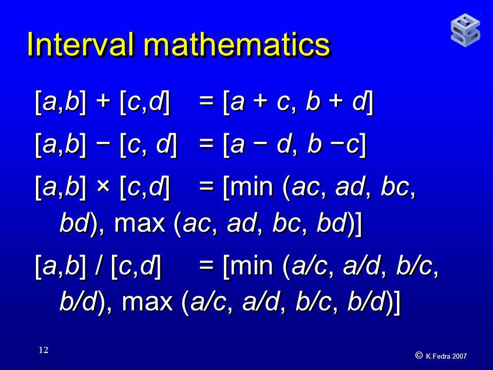 © K.Fedra 2007 12 Interval mathematics [a,b] + [c,d] = [a + c, b + d] [a,b] − [c, d] = [a − d, b −c] [a,b] × [c,d] = [min (ac, ad, bc, bd), max (ac, ad, bc, bd)] [a,b] / [c,d] = [min (a/c, a/d, b/c, b/d), max (a/c, a/d, b/c, b/d)] [a,b] + [c,d] = [a + c, b + d] [a,b] − [c, d] = [a − d, b −c] [a,b] × [c,d] = [min (ac, ad, bc, bd), max (ac, ad, bc, bd)] [a,b] / [c,d] = [min (a/c, a/d, b/c, b/d), max (a/c, a/d, b/c, b/d)]