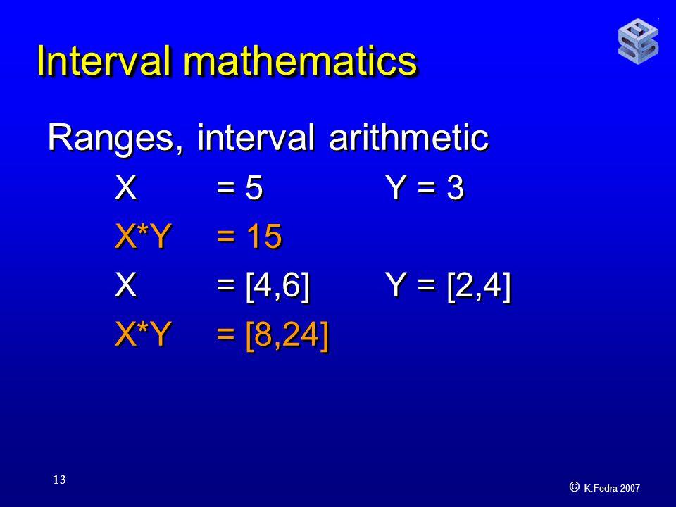 © K.Fedra 2007 13 Interval mathematics Ranges, interval arithmetic X = 5 Y = 3 X*Y = 15 X = [4,6]Y = [2,4] X*Y = [8,24] Ranges, interval arithmetic X = 5 Y = 3 X*Y = 15 X = [4,6]Y = [2,4] X*Y = [8,24]