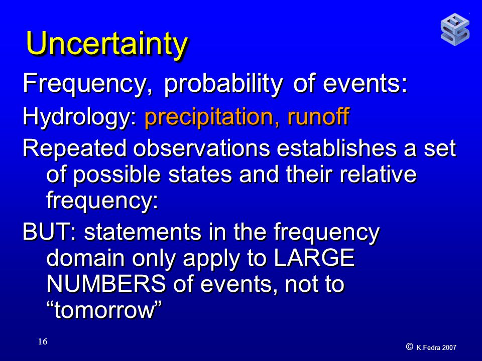 © K.Fedra 2007 16 UncertaintyUncertainty Frequency, probability of events: Hydrology: precipitation, runoff Repeated observations establishes a set of possible states and their relative frequency: BUT: statements in the frequency domain only apply to LARGE NUMBERS of events, not to tomorrow Frequency, probability of events: Hydrology: precipitation, runoff Repeated observations establishes a set of possible states and their relative frequency: BUT: statements in the frequency domain only apply to LARGE NUMBERS of events, not to tomorrow