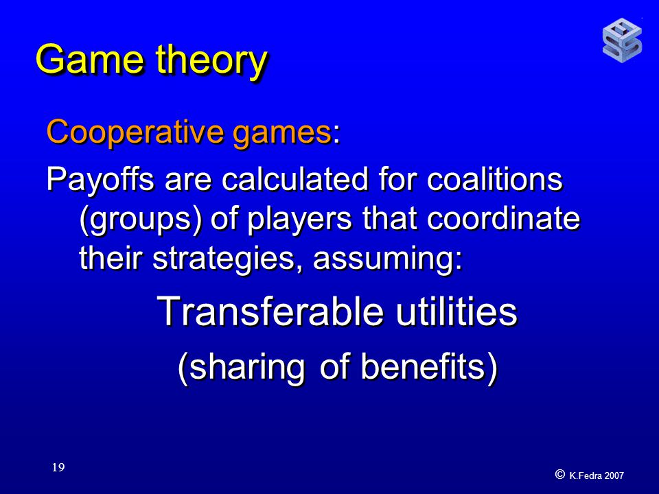 © K.Fedra 2007 19 Game theory Cooperative games: Payoffs are calculated for coalitions (groups) of players that coordinate their strategies, assuming: Transferable utilities (sharing of benefits) Cooperative games: Payoffs are calculated for coalitions (groups) of players that coordinate their strategies, assuming: Transferable utilities (sharing of benefits)