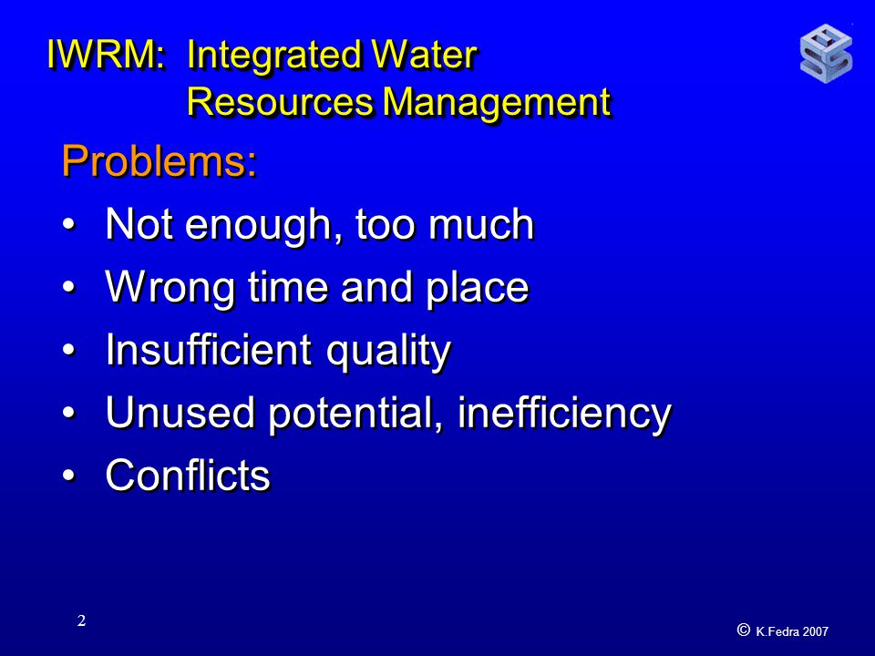 © K.Fedra 2007 2 IWRM: Integrated Water Resources Management Problems: Not enough, too much Wrong time and place Insufficient quality Unused potential, inefficiency Conflicts Problems: Not enough, too much Wrong time and place Insufficient quality Unused potential, inefficiency Conflicts