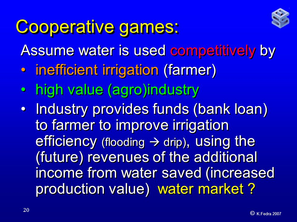 © K.Fedra 2007 20 Cooperative games: Assume water is used competitively by inefficient irrigation (farmer) high value (agro)industry Industry provides funds (bank loan) to farmer to improve irrigation efficiency (flooding  drip), using the (future) revenues of the additional income from water saved (increased production value) water market .