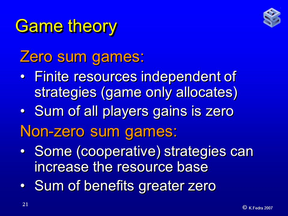 © K.Fedra 2007 21 Game theory Zero sum games: Finite resources independent of strategies (game only allocates) Sum of all players gains is zero Non-zero sum games: Some (cooperative) strategies can increase the resource base Sum of benefits greater zero Zero sum games: Finite resources independent of strategies (game only allocates) Sum of all players gains is zero Non-zero sum games: Some (cooperative) strategies can increase the resource base Sum of benefits greater zero