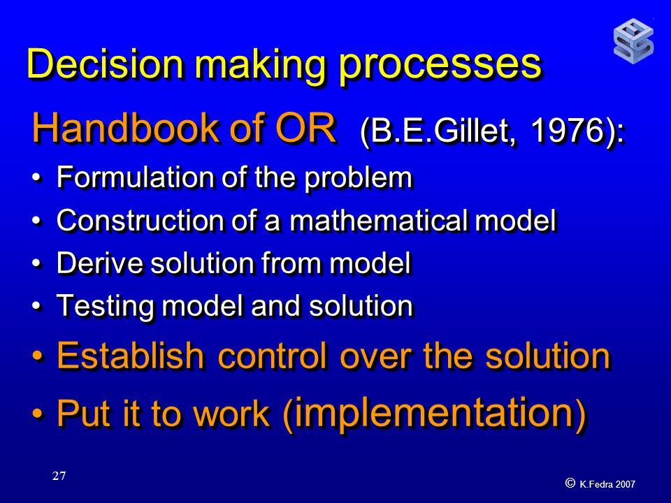 © K.Fedra 2007 27 Decision making processes Handbook of OR (B.E.Gillet, 1976): Formulation of the problemFormulation of the problem Construction of a mathematical modelConstruction of a mathematical model Derive solution from modelDerive solution from model Testing model and solutionTesting model and solution Establish control over the solutionEstablish control over the solution Put it to work ( implementation )Put it to work ( implementation ) Handbook of OR (B.E.Gillet, 1976): Formulation of the problemFormulation of the problem Construction of a mathematical modelConstruction of a mathematical model Derive solution from modelDerive solution from model Testing model and solutionTesting model and solution Establish control over the solutionEstablish control over the solution Put it to work ( implementation )Put it to work ( implementation )