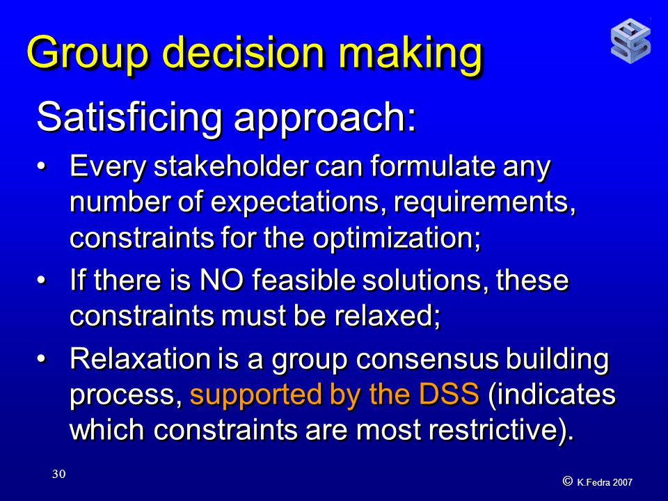 © K.Fedra 2007 30 Group decision making Satisficing approach: Every stakeholder can formulate any number of expectations, requirements, constraints for the optimization; If there is NO feasible solutions, these constraints must be relaxed; Relaxation is a group consensus building process, supported by the DSS (indicates which constraints are most restrictive).
