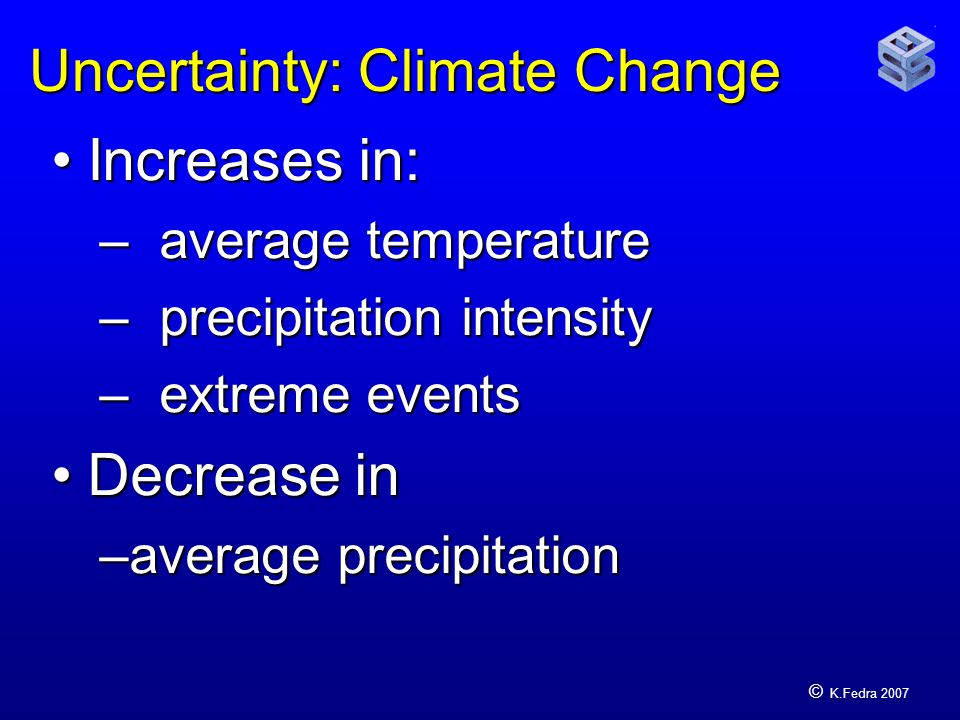 © K.Fedra 2007 Uncertainty: Climate Change Increases in:Increases in: – average temperature – precipitation intensity – extreme events Decrease inDecrease in –average precipitation