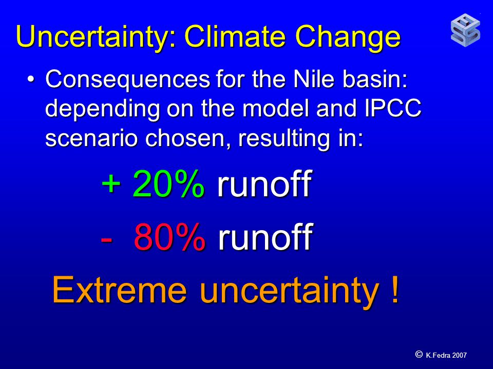 © K.Fedra 2007 Uncertainty: Climate Change Consequences for the Nile basin: depending on the model and IPCC scenario chosen, resulting in:Consequences for the Nile basin: depending on the model and IPCC scenario chosen, resulting in: + 20% runoff - 80% runoff Extreme uncertainty !