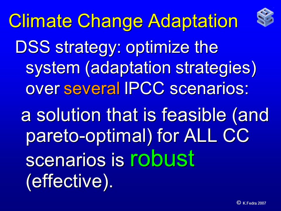 © K.Fedra 2007 Climate Change Adaptation DSS strategy: optimize the system (adaptation strategies) over several IPCC scenarios: a solution that is feasible (and pareto-optimal) for ALL CC scenarios is robust (effective).