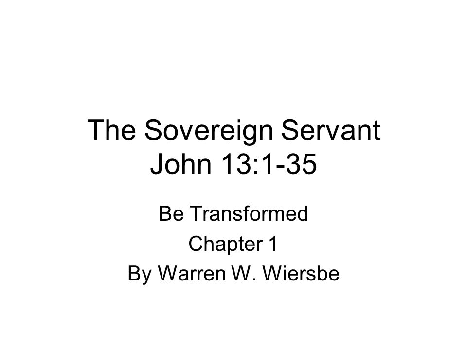 The Sovereign Servant John 13:1-35 Be Transformed Chapter 1 By Warren W. Wiersbe