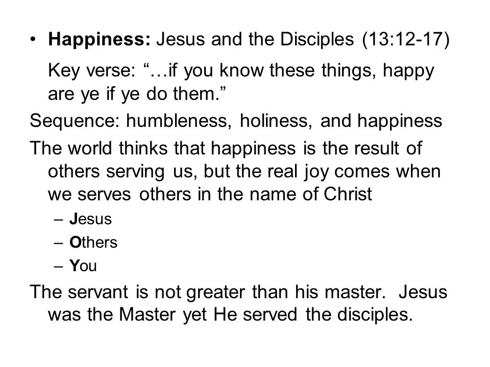 "Happiness: Jesus and the Disciples (13:12-17) Key verse: ""…if you know these things, happy are ye if ye do them."" Sequence: humbleness, holiness, and"