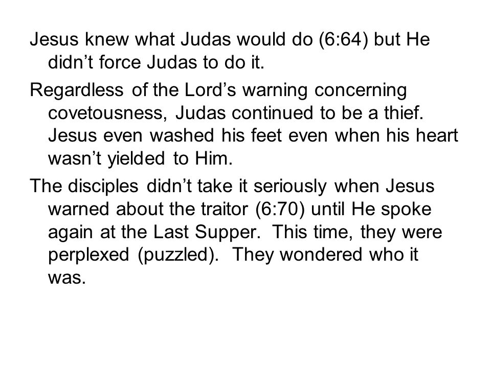 Jesus knew what Judas would do (6:64) but He didn't force Judas to do it. Regardless of the Lord's warning concerning covetousness, Judas continued to