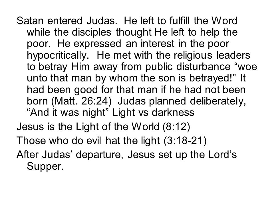 Satan entered Judas. He left to fulfill the Word while the disciples thought He left to help the poor. He expressed an interest in the poor hypocritic