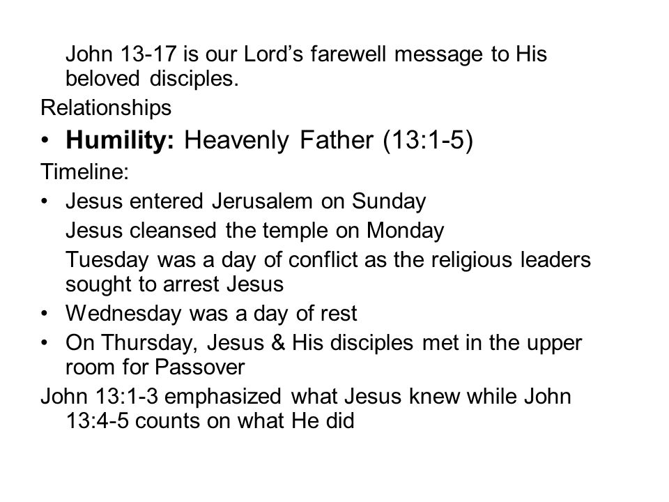 John 13-17 is our Lord's farewell message to His beloved disciples. Relationships Humility: Heavenly Father (13:1-5) Timeline: Jesus entered Jerusalem