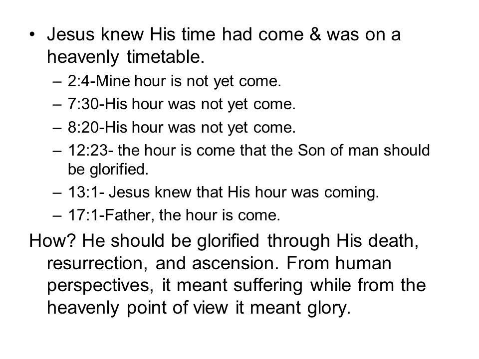 Jesus knew His time had come & was on a heavenly timetable. –2:4-Mine hour is not yet come. –7:30-His hour was not yet come. –8:20-His hour was not ye