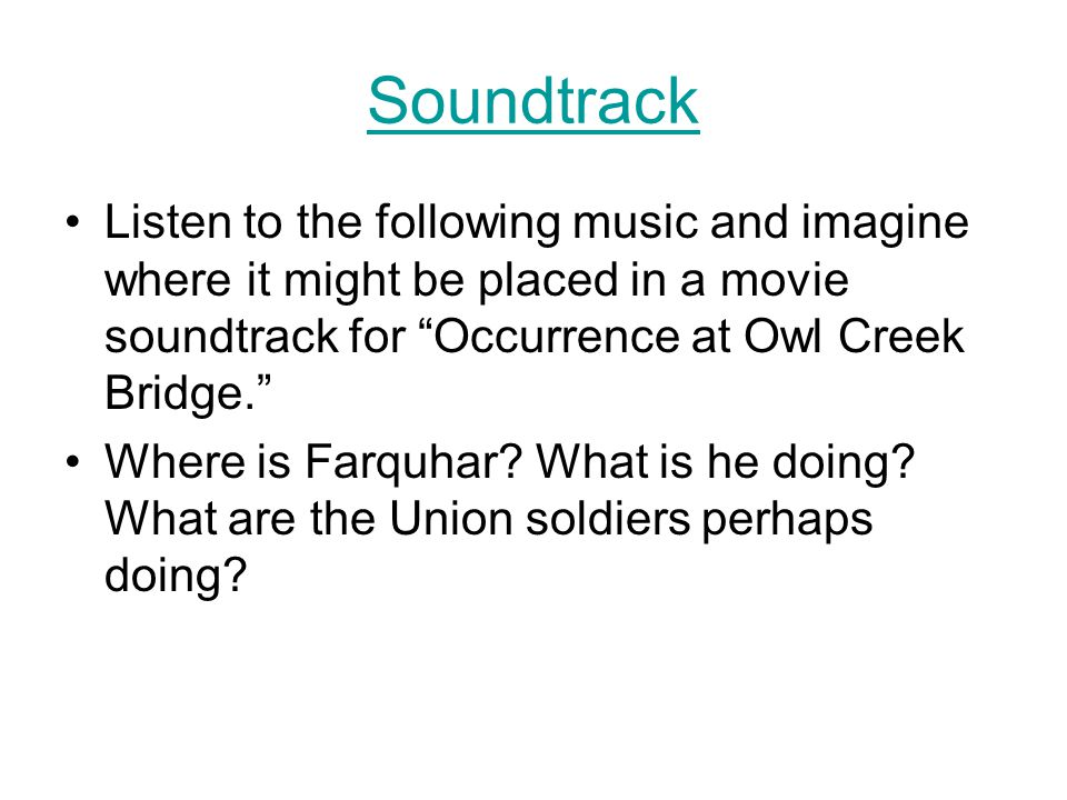 """Soundtrack Listen to the following music and imagine where it might be placed in a movie soundtrack for """"Occurrence at Owl Creek Bridge."""" Where is Far"""