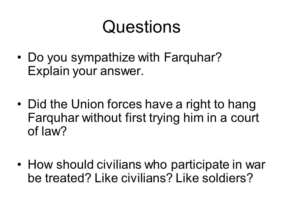 Questions Do you sympathize with Farquhar? Explain your answer. Did the Union forces have a right to hang Farquhar without first trying him in a court