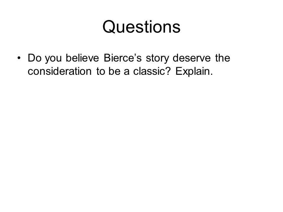 Questions Do you believe Bierce's story deserve the consideration to be a classic? Explain.