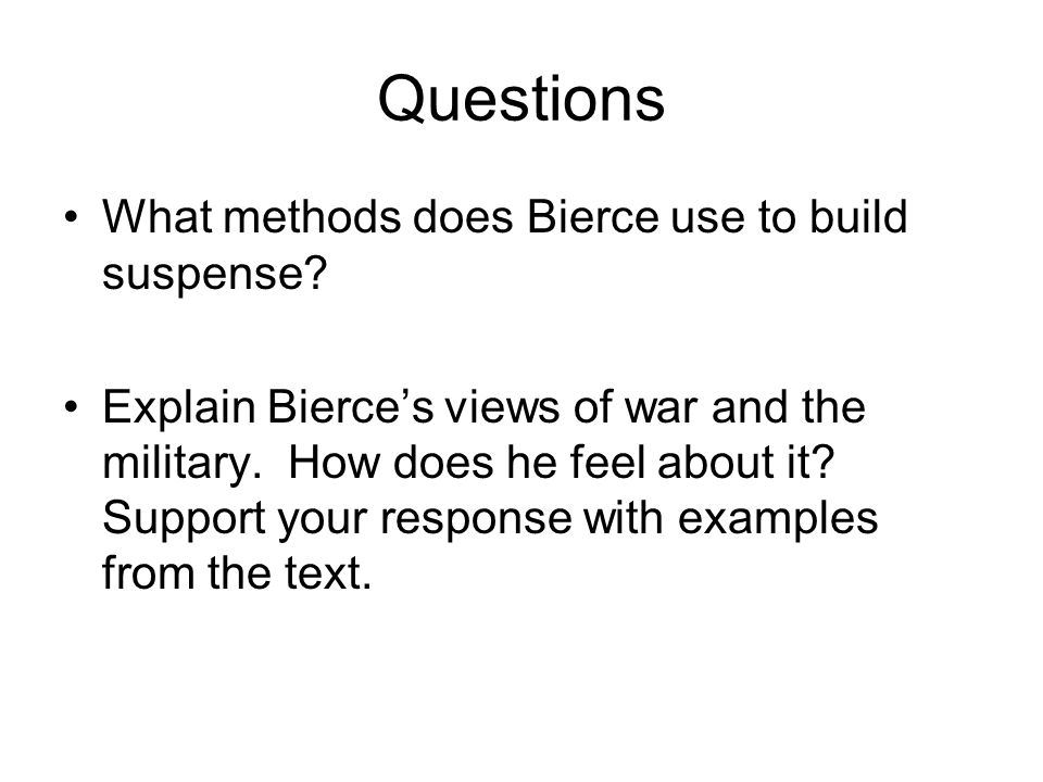 Questions What methods does Bierce use to build suspense? Explain Bierce's views of war and the military. How does he feel about it? Support your resp