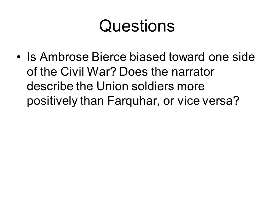 Questions Is Ambrose Bierce biased toward one side of the Civil War? Does the narrator describe the Union soldiers more positively than Farquhar, or v