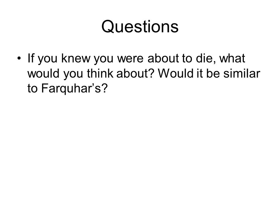 Questions If you knew you were about to die, what would you think about? Would it be similar to Farquhar's?