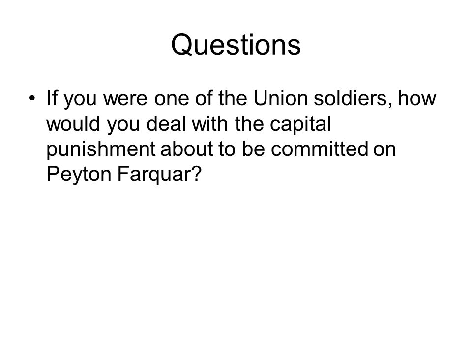 Questions If you were one of the Union soldiers, how would you deal with the capital punishment about to be committed on Peyton Farquar?