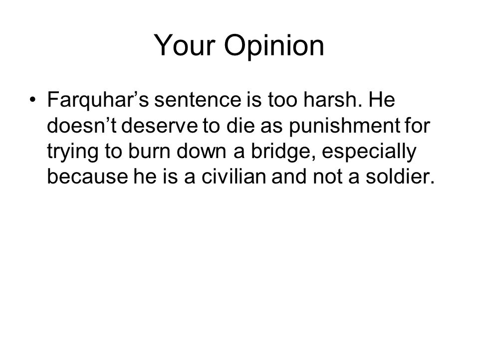 Your Opinion Farquhar's sentence is too harsh. He doesn't deserve to die as punishment for trying to burn down a bridge, especially because he is a ci
